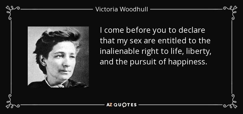 I come before you to declare that my sex are entitled to the inalienable right to life, liberty, and the pursuit of happiness. - Victoria Woodhull