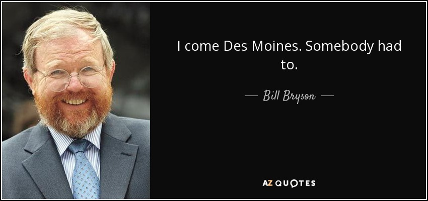 I come Des Moines. Somebody had to. - Bill Bryson
