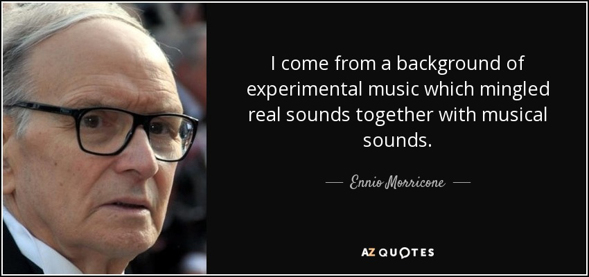 I come from a background of experimental music which mingled real sounds together with musical sounds. - Ennio Morricone
