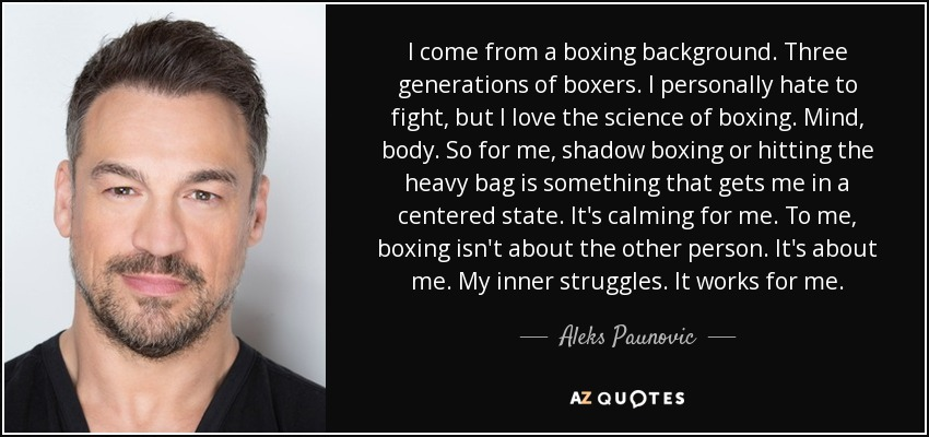 I come from a boxing background. Three generations of boxers. I personally hate to fight, but I love the science of boxing. Mind, body. So for me, shadow boxing or hitting the heavy bag is something that gets me in a centered state. It's calming for me. To me, boxing isn't about the other person. It's about me. My inner struggles. It works for me. - Aleks Paunovic