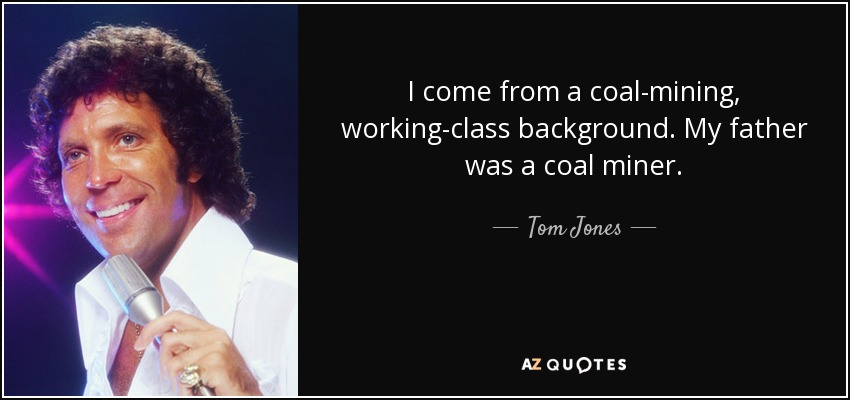 I come from a coal-mining, working-class background. My father was a coal miner. - Tom Jones