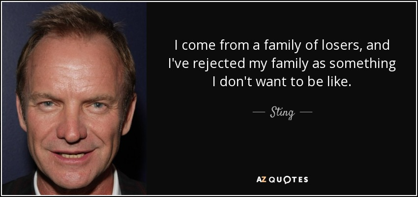 I come from a family of losers, and I've rejected my family as something I don't want to be like. - Sting