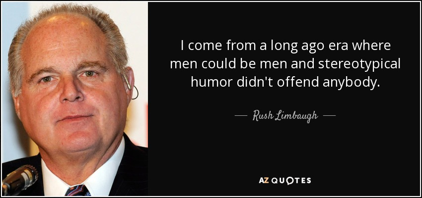 I come from a long ago era where men could be men and stereotypical humor didn't offend anybody. - Rush Limbaugh
