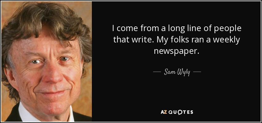 I come from a long line of people that write. My folks ran a weekly newspaper. - Sam Wyly