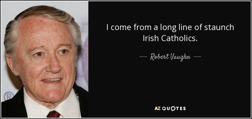 I come from a long line of staunch Irish Catholics. - Robert Vaughn