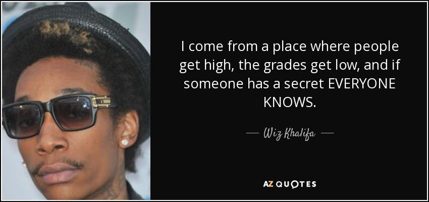 I come from a place where people get high, the grades get low, and if someone has a secret EVERYONE KNOWS. - Wiz Khalifa