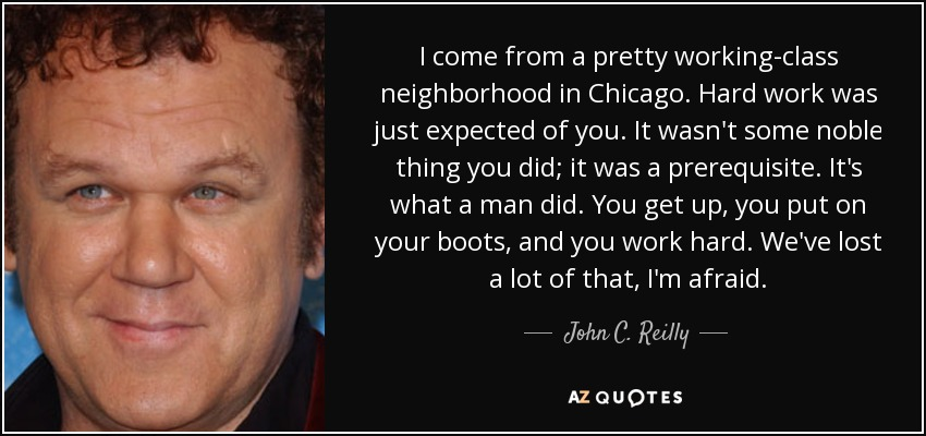 I come from a pretty working-class neighborhood in Chicago. Hard work was just expected of you. It wasn't some noble thing you did; it was a prerequisite. It's what a man did. You get up, you put on your boots, and you work hard. We've lost a lot of that, I'm afraid. - John C. Reilly