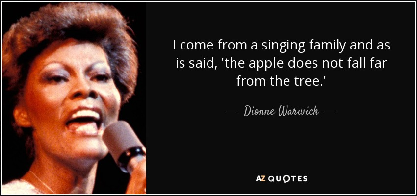 I come from a singing family and as is said, 'the apple does not fall far from the tree.' - Dionne Warwick