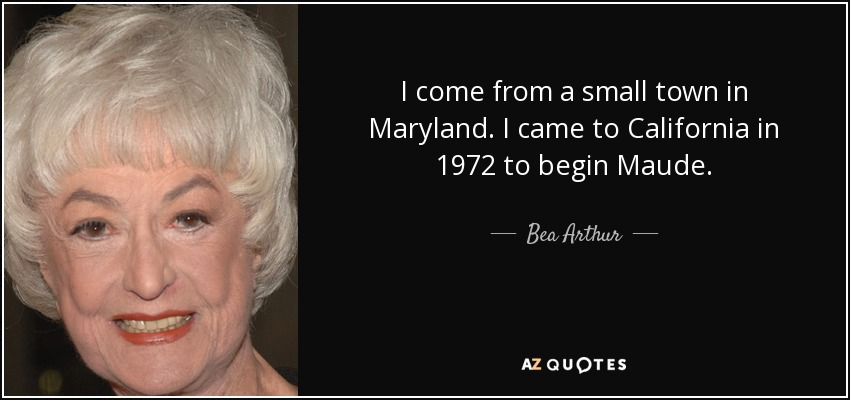 I come from a small town in Maryland. I came to California in 1972 to begin Maude. - Bea Arthur