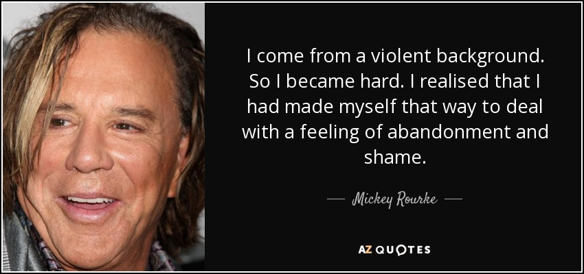 I come from a violent background. So I became hard. I realised that I had made myself that way to deal with a feeling of abandonment and shame. - Mickey Rourke