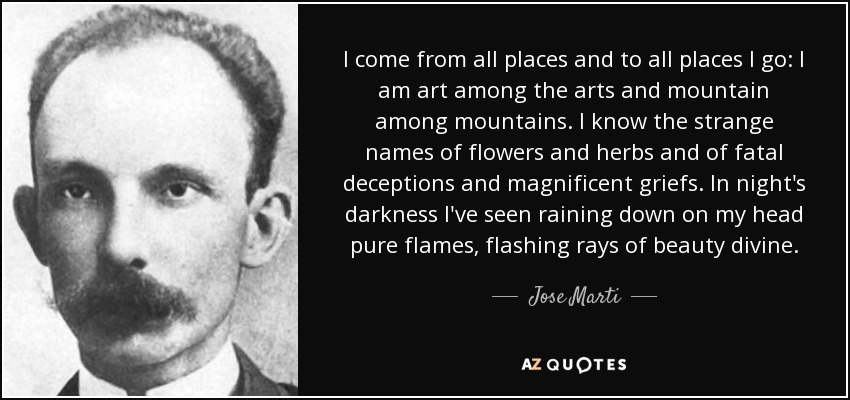 I come from all places and to all places I go: I am art among the arts and mountain among mountains. I know the strange names of flowers and herbs and of fatal deceptions and magnificent griefs. In night's darkness I've seen raining down on my head pure flames, flashing rays of beauty divine. - Jose Marti