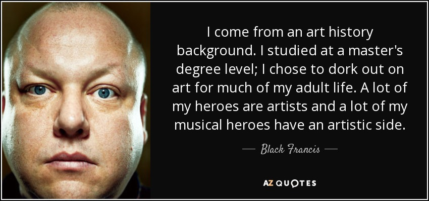 I come from an art history background. I studied at a master's degree level; I chose to dork out on art for much of my adult life. A lot of my heroes are artists and a lot of my musical heroes have an artistic side. - Black Francis