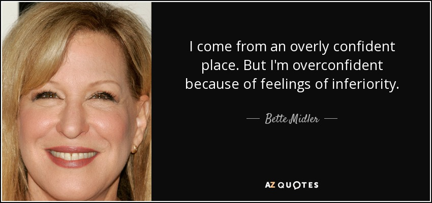 I come from an overly confident place. But I'm overconfident because of feelings of inferiority. - Bette Midler