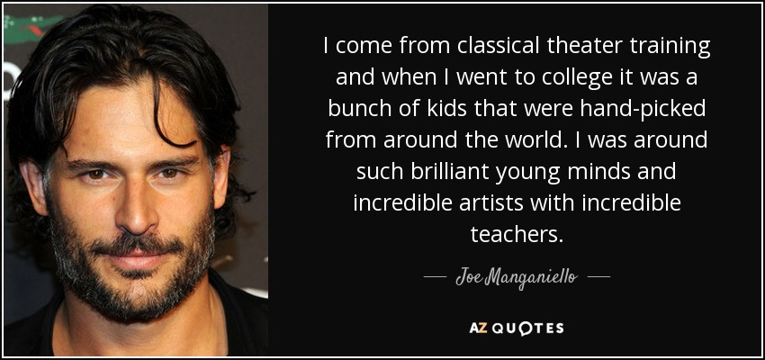 I come from classical theater training and when I went to college it was a bunch of kids that were hand-picked from around the world. I was around such brilliant young minds and incredible artists with incredible teachers. - Joe Manganiello