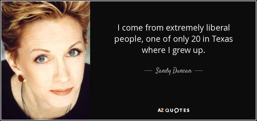 I come from extremely liberal people, one of only 20 in Texas where I grew up. - Sandy Duncan
