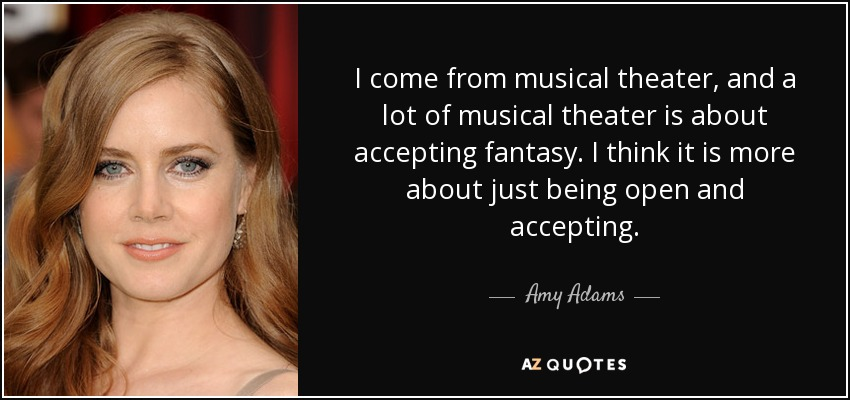 I come from musical theater, and a lot of musical theater is about accepting fantasy. I think it is more about just being open and accepting. - Amy Adams