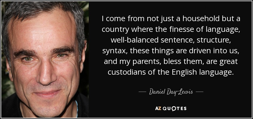 I come from not just a household but a country where the finesse of language, well-balanced sentence, structure, syntax, these things are driven into us, and my parents, bless them, are great custodians of the English language. - Daniel Day-Lewis