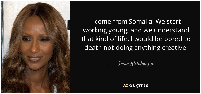 I come from Somalia. We start working young, and we understand that kind of life. I would be bored to death not doing anything creative. - Iman Abdulmajid