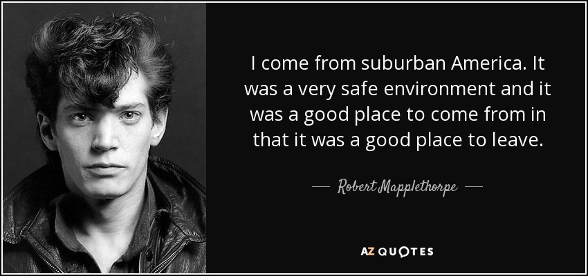 I come from suburban America. It was a very safe environment and it was a good place to come from in that it was a good place to leave. - Robert Mapplethorpe