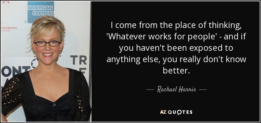 I come from the place of thinking, 'Whatever works for people' - and if you haven't been exposed to anything else, you really don't know better. - Rachael Harris