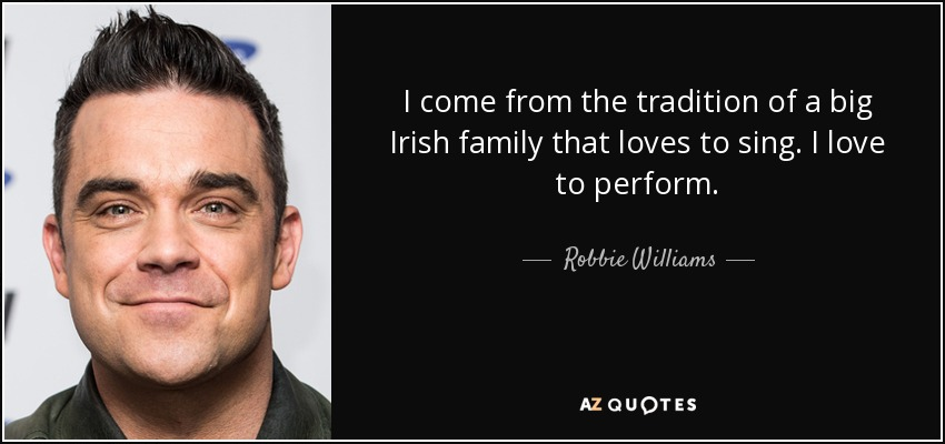 I come from the tradition of a big Irish family that loves to sing. I love to perform. - Robbie Williams