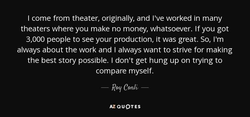 I come from theater, originally, and I've worked in many theaters where you make no money, whatsoever. If you got 3,000 people to see your production, it was great. So, I'm always about the work and I always want to strive for making the best story possible. I don't get hung up on trying to compare myself. - Roy Conli