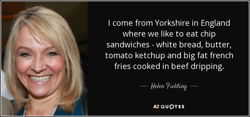 I come from Yorkshire in England where we like to eat chip sandwiches - white bread, butter, tomato ketchup and big fat french fries cooked in beef dripping. - Helen Fielding