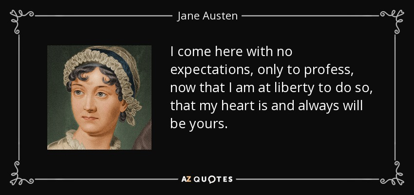 I come here with no expectations, only to profess, now that I am at liberty to do so, that my heart is and always will be yours. - Jane Austen