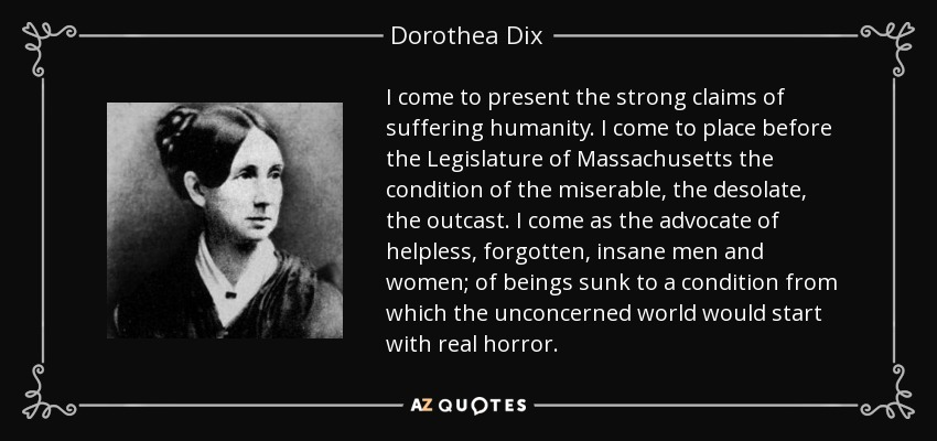 I come to present the strong claims of suffering humanity. I come to place before the Legislature of Massachusetts the condition of the miserable, the desolate, the outcast. I come as the advocate of helpless, forgotten, insane men and women; of beings sunk to a condition from which the unconcerned world would start with real horror. - Dorothea Dix