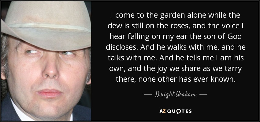 I come to the garden alone while the dew is still on the roses, and the voice I hear falling on my ear the son of God discloses. And he walks with me, and he talks with me. And he tells me I am his own, and the joy we share as we tarry there, none other has ever known. - Dwight Yoakam