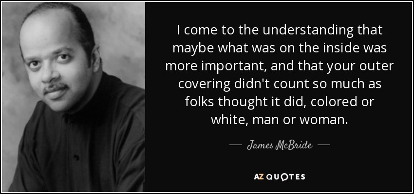 I come to the understanding that maybe what was on the inside was more important, and that your outer covering didn't count so much as folks thought it did, colored or white, man or woman. - James McBride