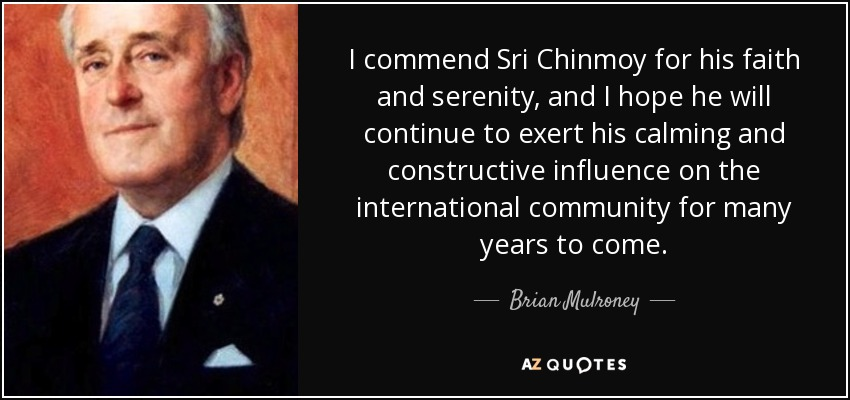 I commend Sri Chinmoy for his faith and serenity, and I hope he will continue to exert his calming and constructive influence on the international community for many years to come. - Brian Mulroney