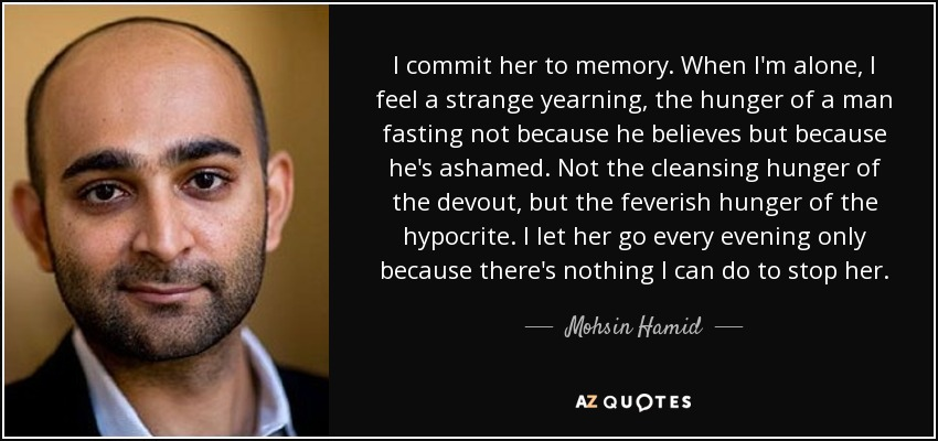 I commit her to memory. When I'm alone, I feel a strange yearning, the hunger of a man fasting not because he believes but because he's ashamed. Not the cleansing hunger of the devout, but the feverish hunger of the hypocrite. I let her go every evening only because there's nothing I can do to stop her. - Mohsin Hamid