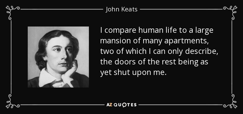 I compare human life to a large mansion of many apartments, two of which I can only describe, the doors of the rest being as yet shut upon me. - John Keats