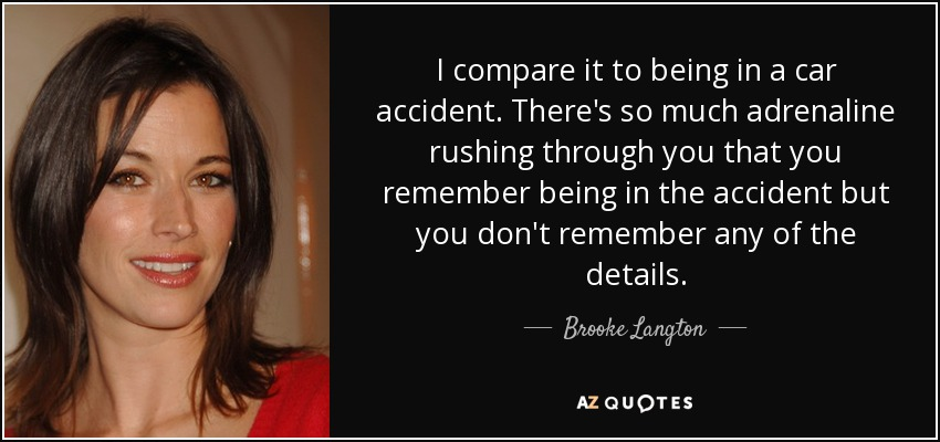 I compare it to being in a car accident. There's so much adrenaline rushing through you that you remember being in the accident but you don't remember any of the details. - Brooke Langton