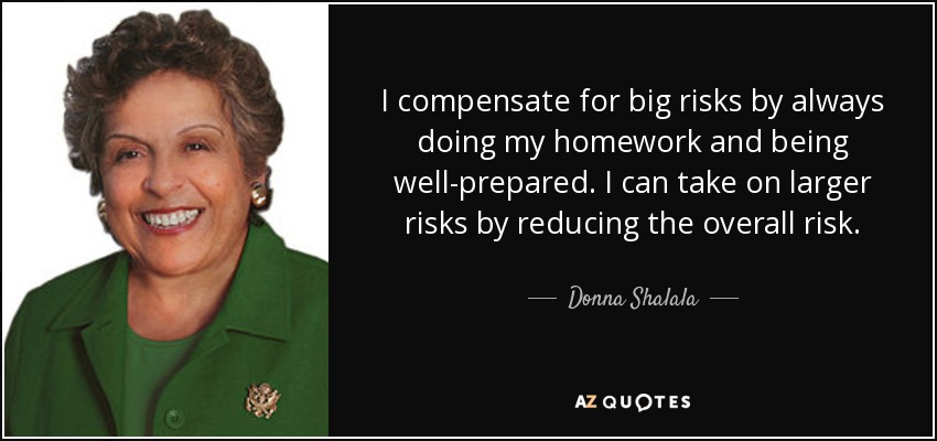 I compensate for big risks by always doing my homework and being well-prepared. I can take on larger risks by reducing the overall risk. - Donna Shalala
