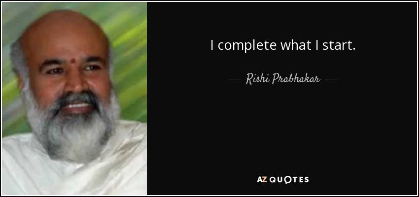 I complete what I start. - Rishi Prabhakar