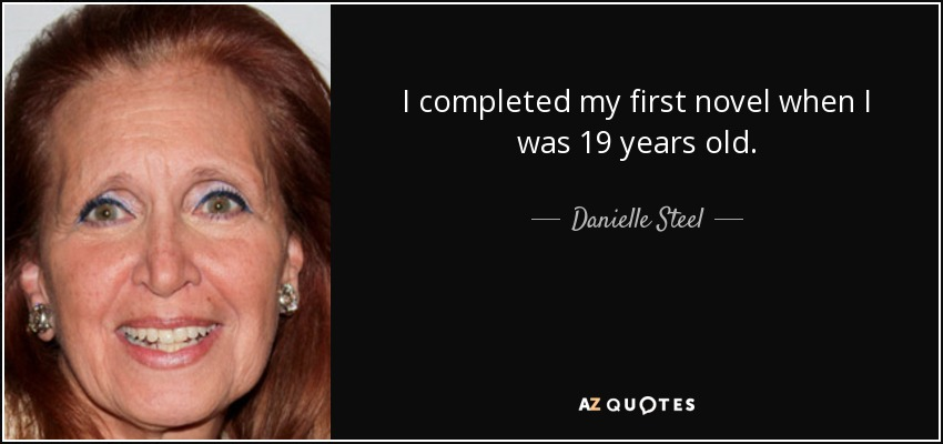 I completed my first novel when I was 19 years old. - Danielle Steel