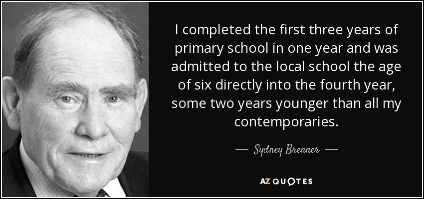 I completed the first three years of primary school in one year and was admitted to the local school the age of six directly into the fourth year, some two years younger than all my contemporaries. - Sydney Brenner