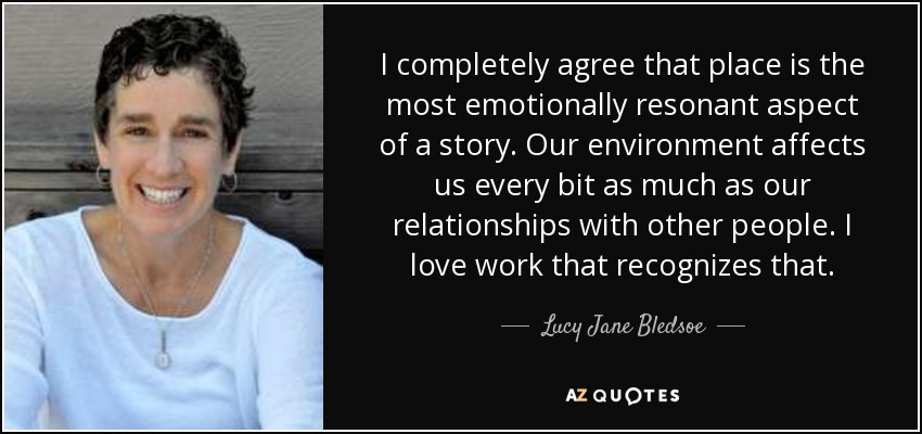 I completely agree that place is the most emotionally resonant aspect of a story. Our environment affects us every bit as much as our relationships with other people. I love work that recognizes that. - Lucy Jane Bledsoe
