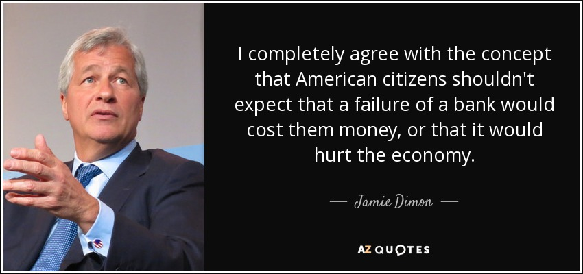 I completely agree with the concept that American citizens shouldn't expect that a failure of a bank would cost them money, or that it would hurt the economy. - Jamie Dimon