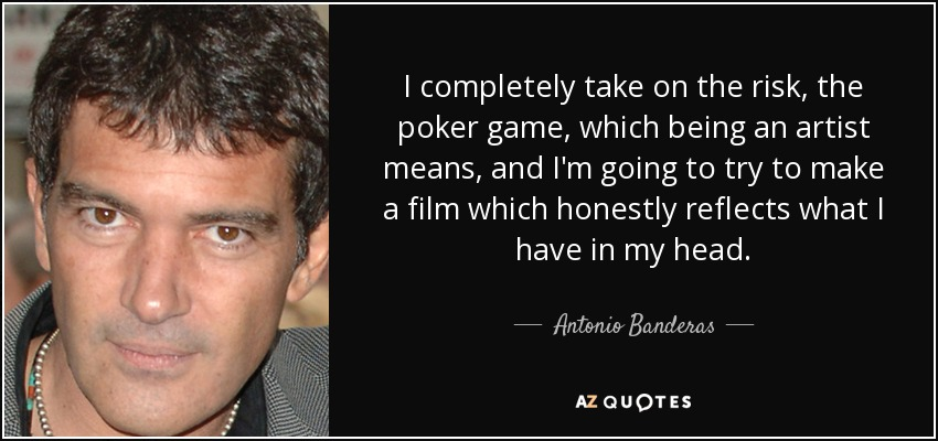 I completely take on the risk, the poker game, which being an artist means, and I'm going to try to make a film which honestly reflects what I have in my head. - Antonio Banderas
