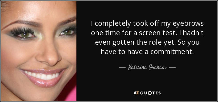 I completely took off my eyebrows one time for a screen test. I hadn't even gotten the role yet. So you have to have a commitment. - Katerina Graham