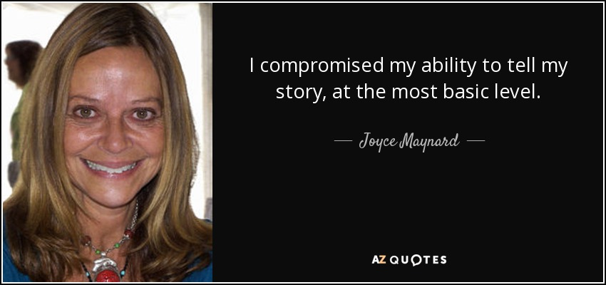 I compromised my ability to tell my story, at the most basic level. - Joyce Maynard