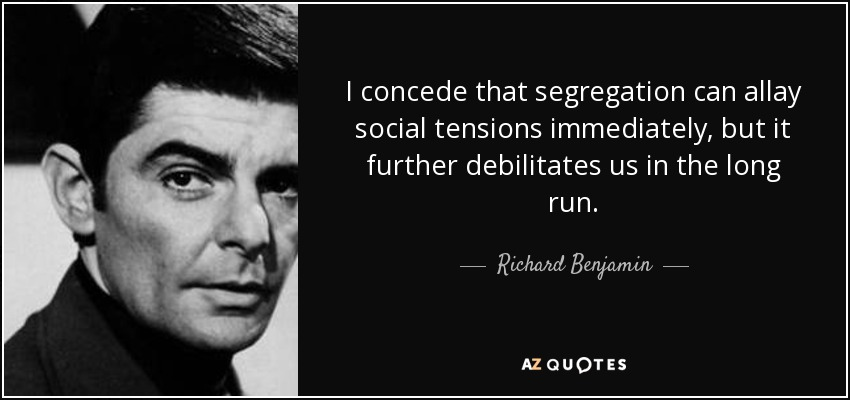 I concede that segregation can allay social tensions immediately, but it further debilitates us in the long run. - Richard Benjamin
