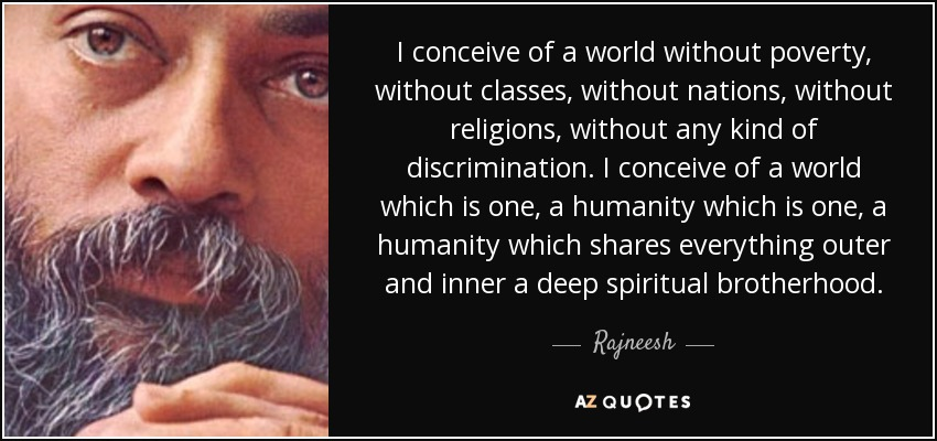 I conceive of a world without poverty, without classes, without nations, without religions, without any kind of discrimination. I conceive of a world which is one, a humanity which is one, a humanity which shares everything outer and inner a deep spiritual brotherhood. - Rajneesh