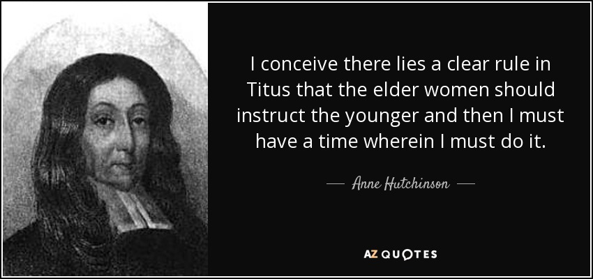 I conceive there lies a clear rule in Titus that the elder women should instruct the younger and then I must have a time wherein I must do it. - Anne Hutchinson