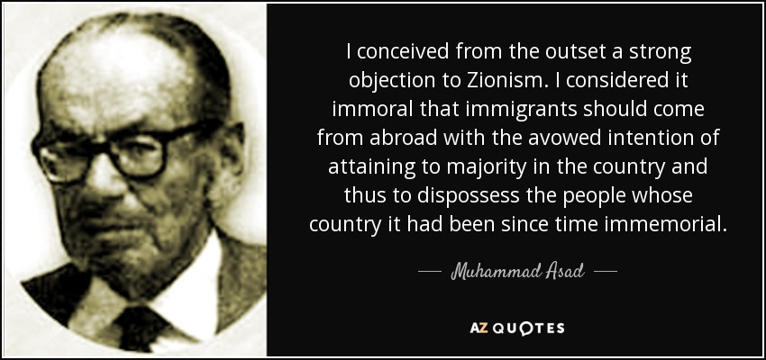 I conceived from the outset a strong objection to Zionism. I considered it immoral that immigrants should come from abroad with the avowed intention of attaining to majority in the country and thus to dispossess the people whose country it had been since time immemorial. - Muhammad Asad