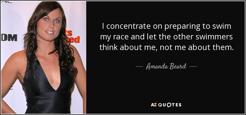 I concentrate on preparing to swim my race and let the other swimmers think about me, not me about them. - Amanda Beard