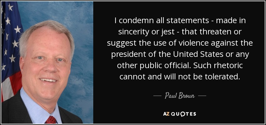 I condemn all statements - made in sincerity or jest - that threaten or suggest the use of violence against the president of the United States or any other public official. Such rhetoric cannot and will not be tolerated. - Paul Broun